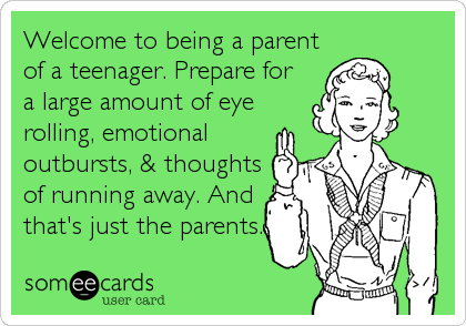 welcome to being a parent of a teenager